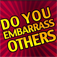 Do You Embarrass Others?